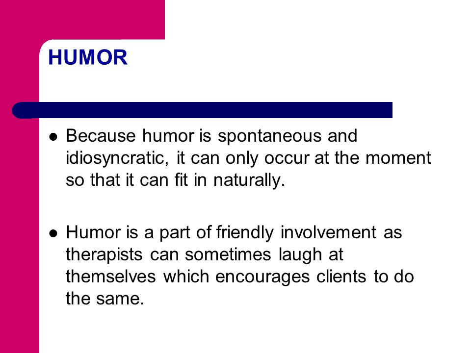 HUMOR Because humor is spontaneous and idiosyncratic, it can only occur at the moment so that it can fit in naturally.