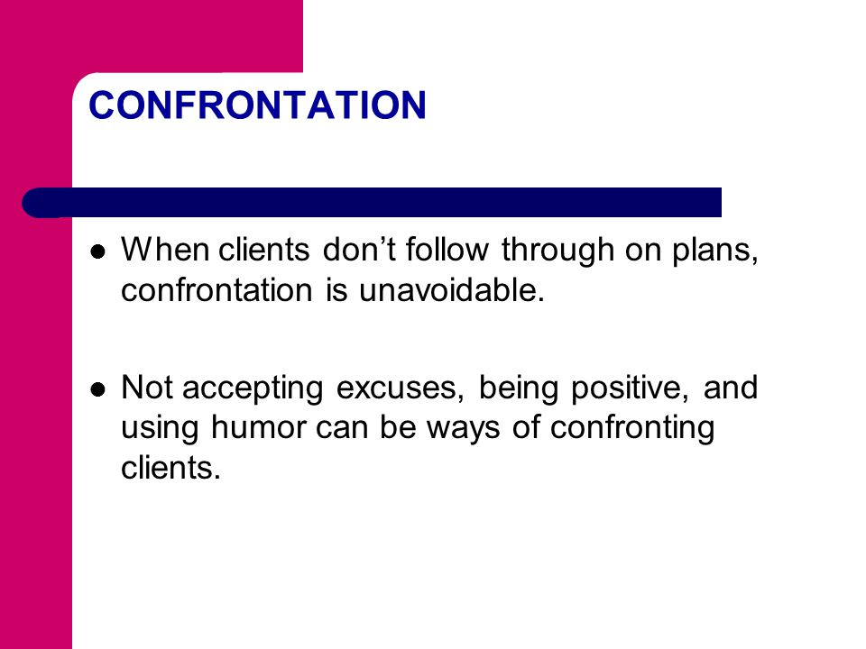 CONFRONTATION When clients don't follow through on plans, confrontation is unavoidable.