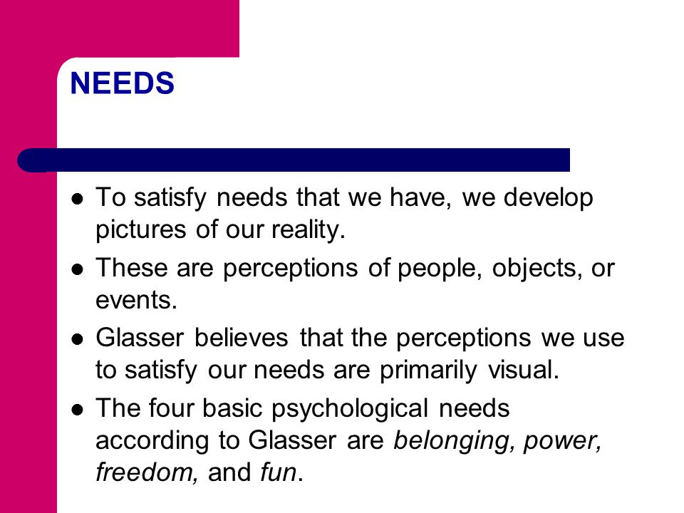 NEEDS To satisfy needs that we have, we develop pictures of our reality. These are perceptions of people, objects, or events.