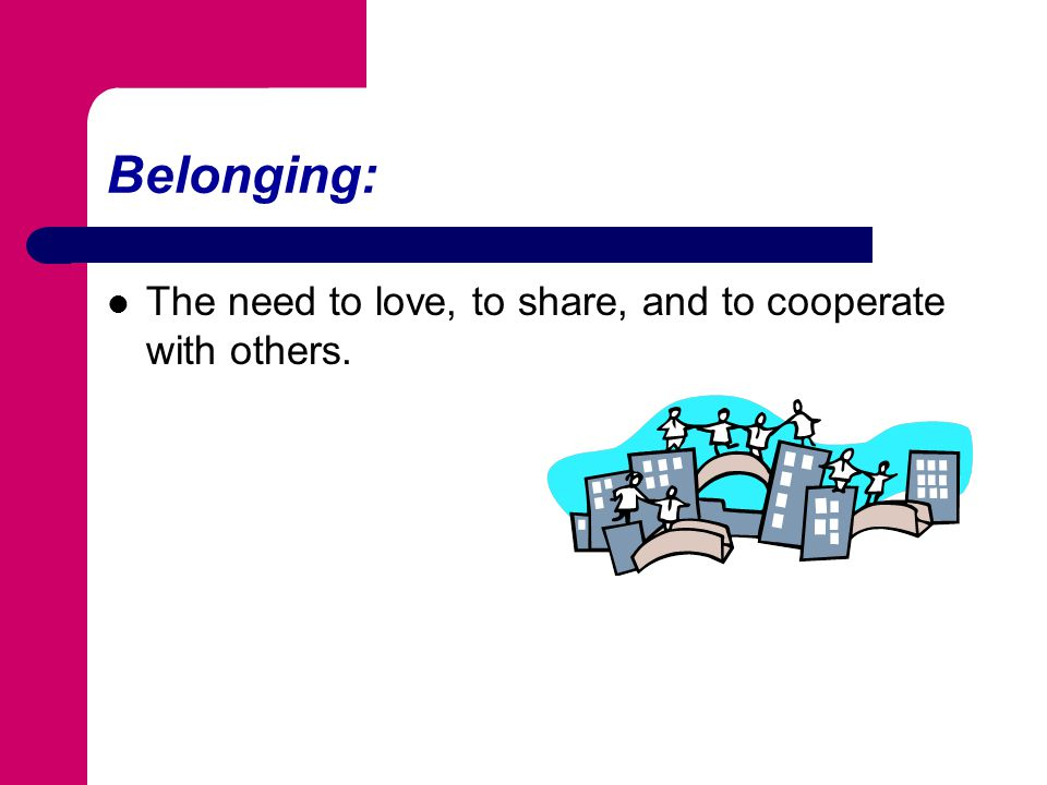 Belonging: The need to love, to share, and to cooperate with others.