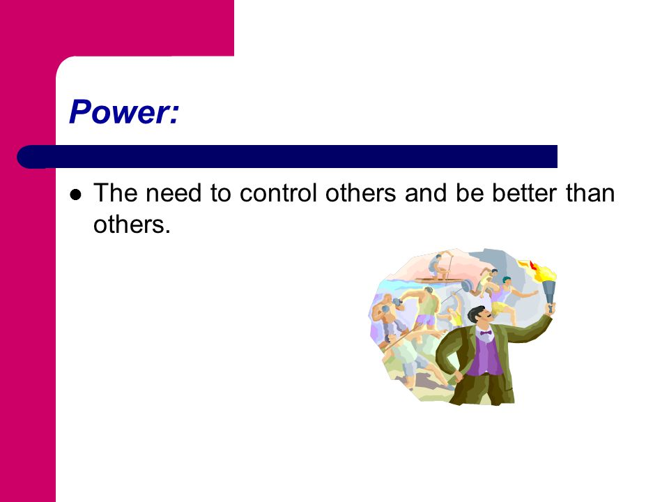 Power: The need to control others and be better than others.
