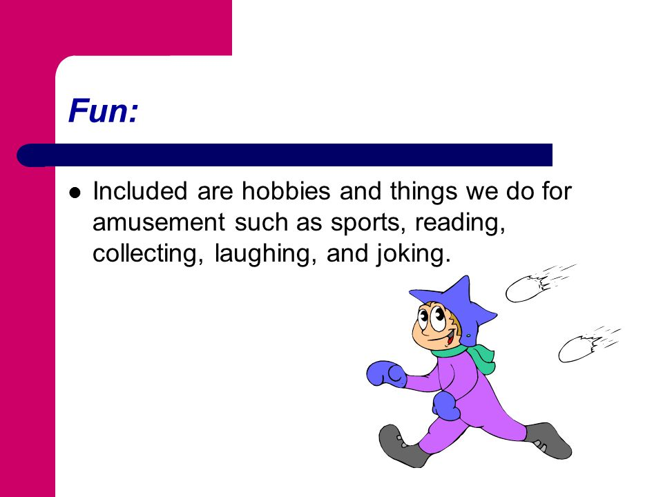Fun: Included are hobbies and things we do for amusement such as sports, reading, collecting, laughing, and joking.