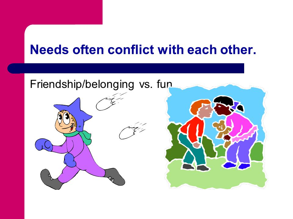 Needs often conflict with each other.