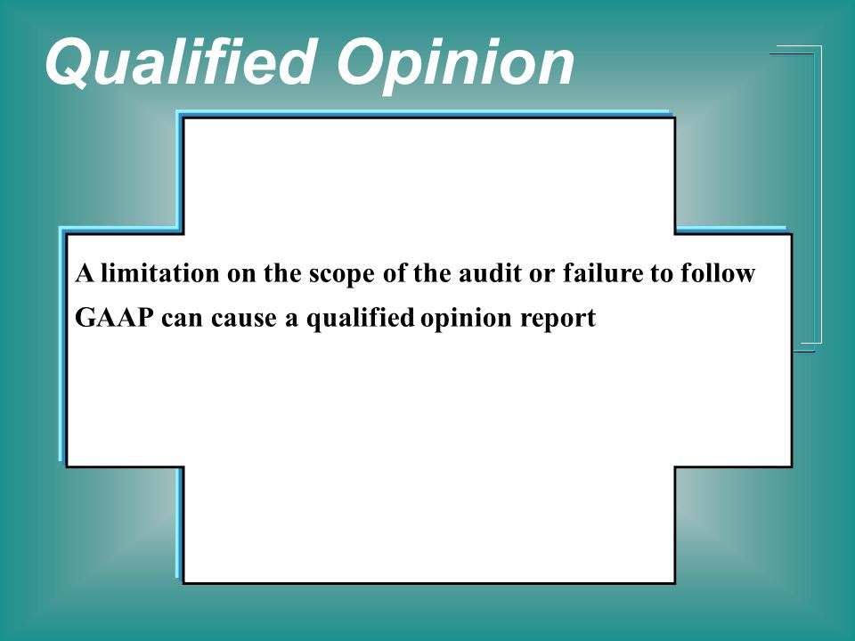 Qualified Opinion A limitation on the scope of the audit or failure to follow GAAP can cause a qualified opinion report.