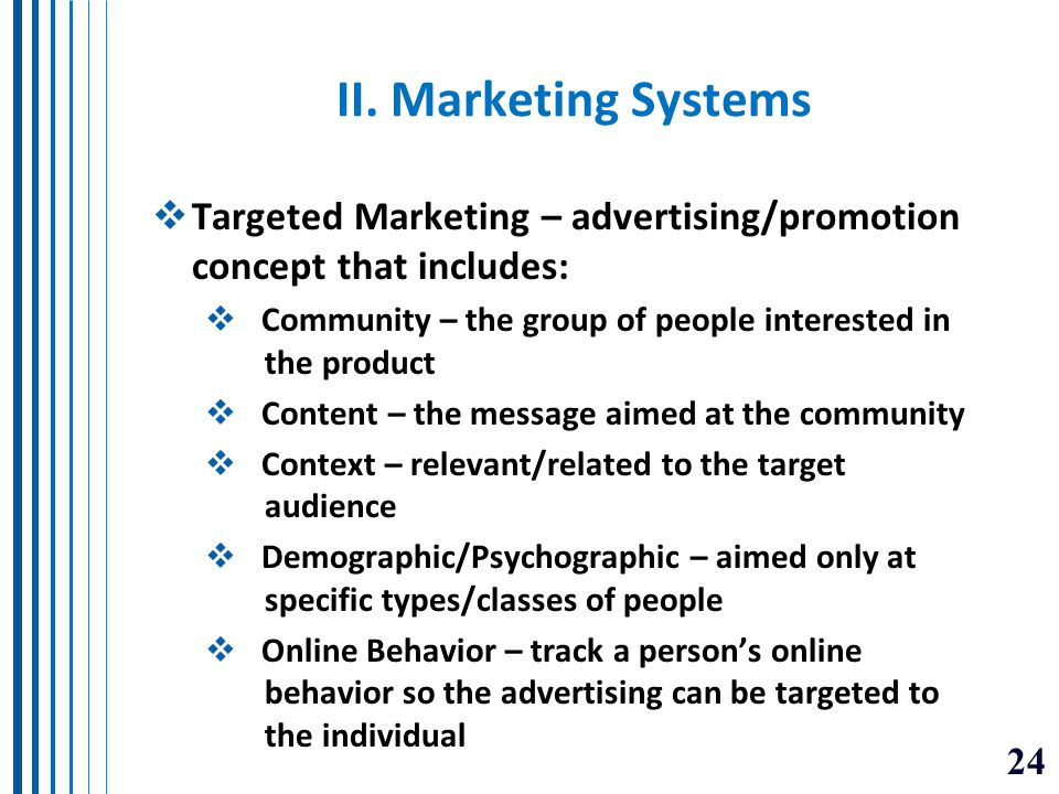 II. Marketing Systems Targeted Marketing – advertising/promotion concept that includes: Community – the group of people interested in the product.