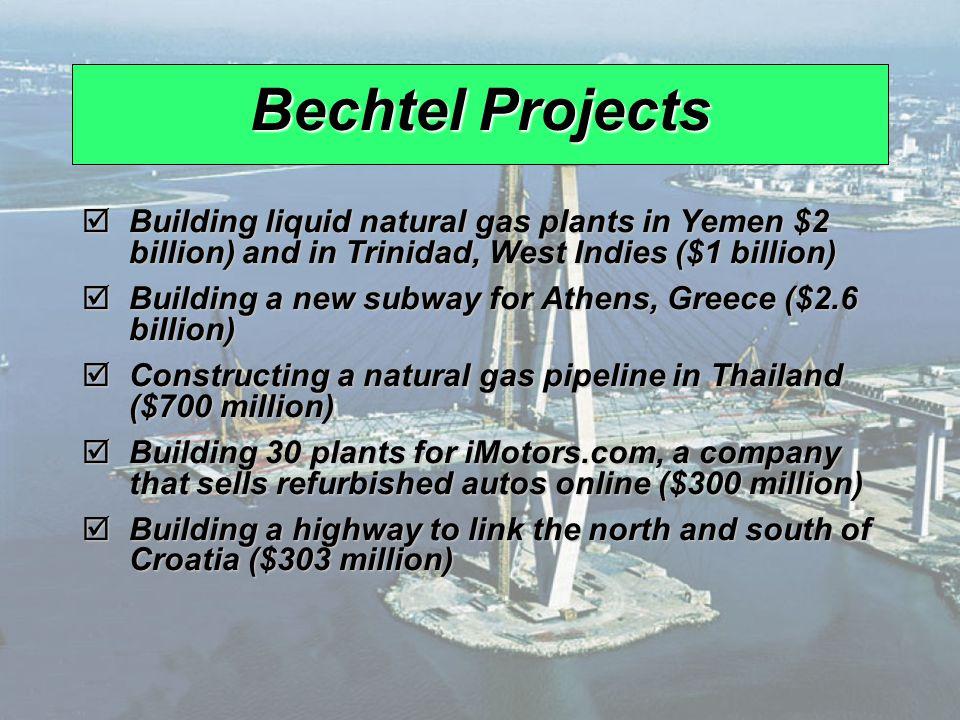 Bechtel Projects Building liquid natural gas plants in Yemen $2 billion) and in Trinidad, West Indies ($1 billion)