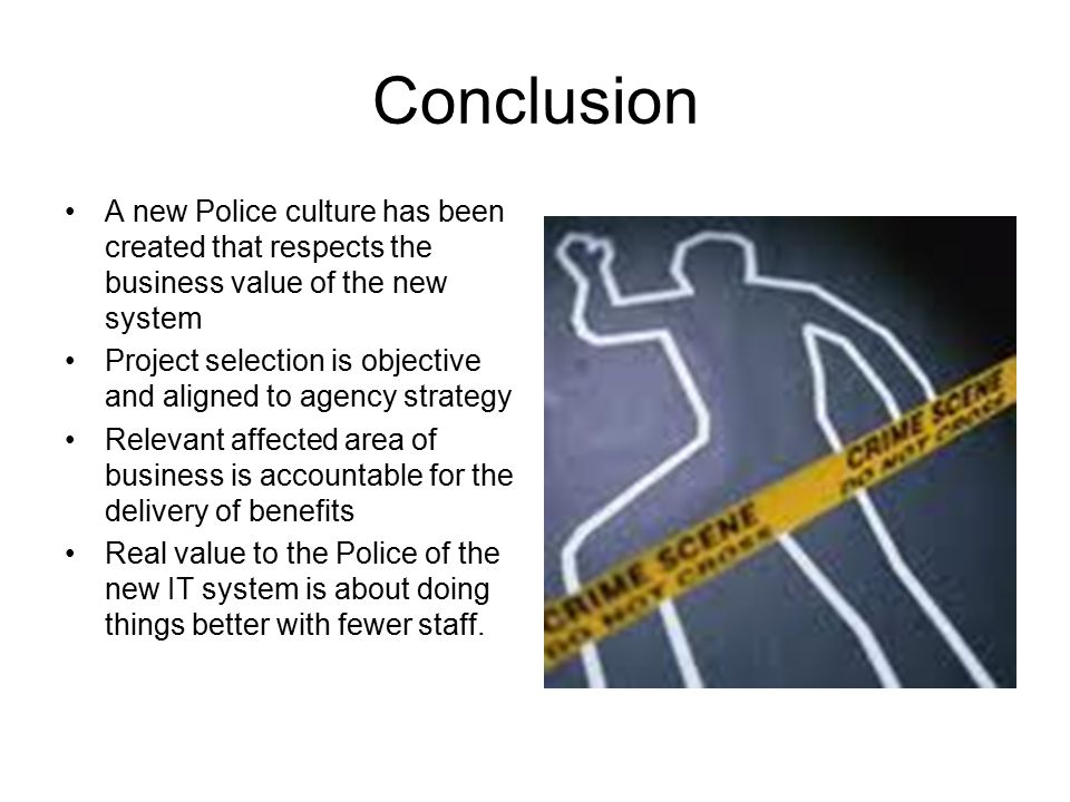 Conclusion A new Police culture has been created that respects the business value of the new system.