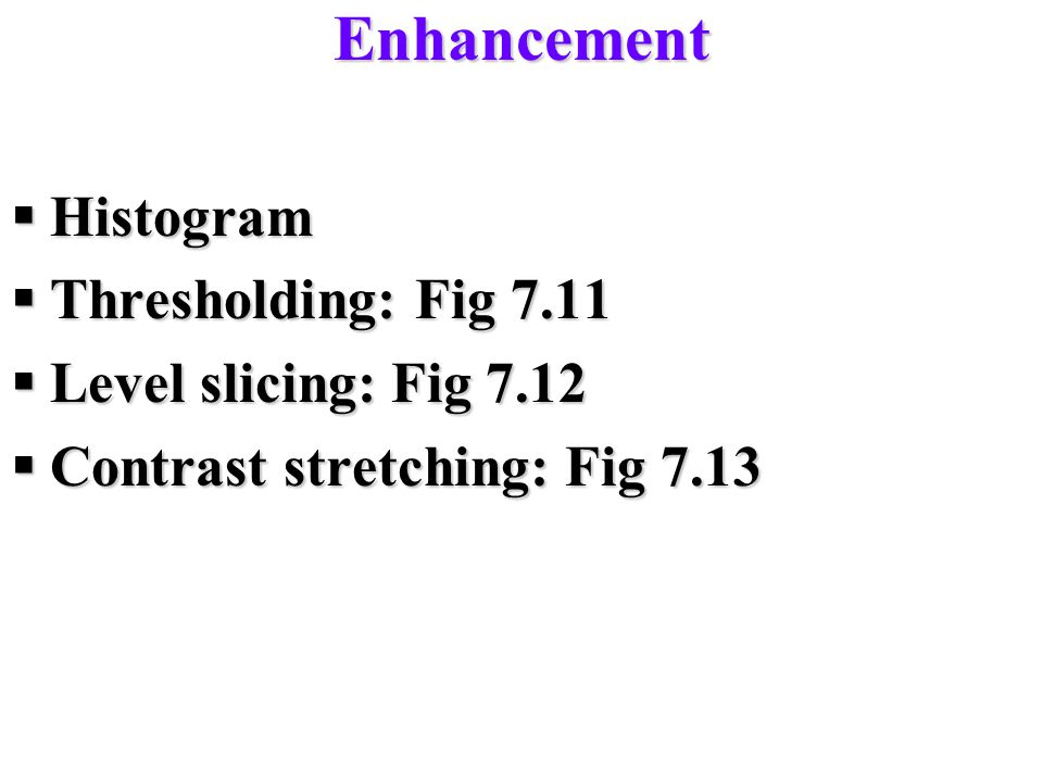 Enhancement Histogram Thresholding: Fig 7.11 Level slicing: Fig 7.12