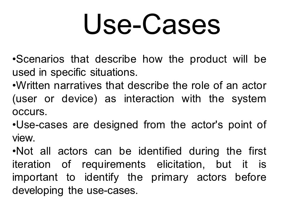 Use-Cases Scenarios that describe how the product will be used in specific situations.