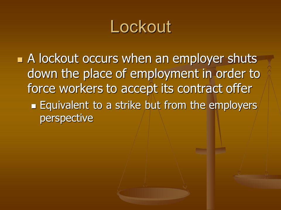 Lockout A lockout occurs when an employer shuts down the place of employment in order to force workers to accept its contract offer.