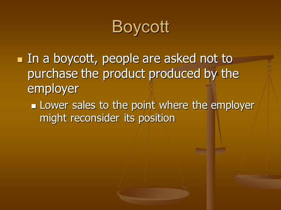 Boycott In a boycott, people are asked not to purchase the product produced by the employer.