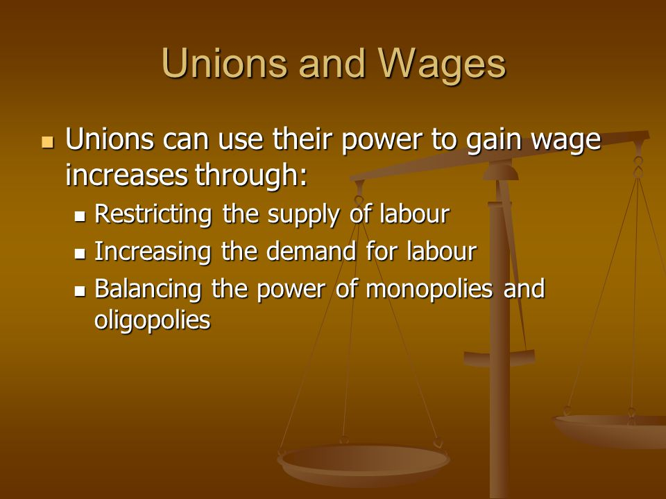 Unions and Wages Unions can use their power to gain wage increases through: Restricting the supply of labour.