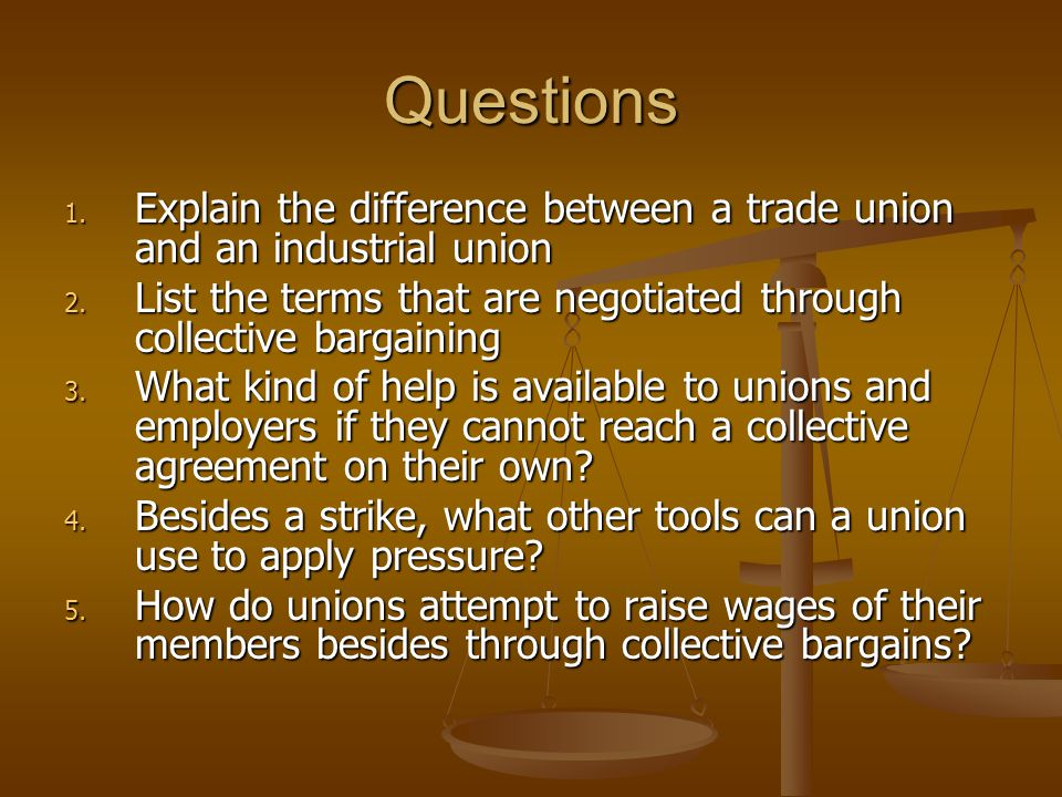 Questions Explain the difference between a trade union and an industrial union. List the terms that are negotiated through collective bargaining.