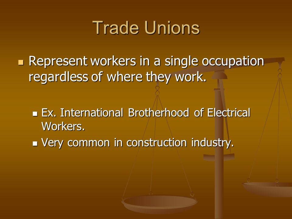 Trade Unions Represent workers in a single occupation regardless of where they work. Ex. International Brotherhood of Electrical Workers.