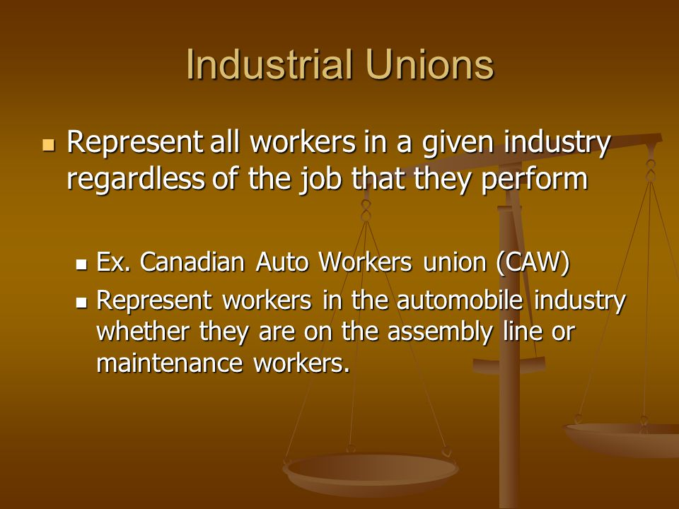 Industrial Unions Represent all workers in a given industry regardless of the job that they perform.