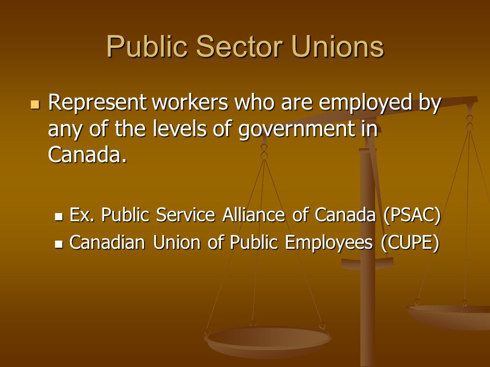 Public Sector Unions Represent workers who are employed by any of the levels of government in Canada.