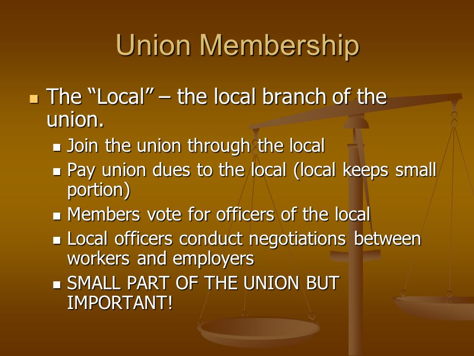 Union Membership The Local – the local branch of the union.