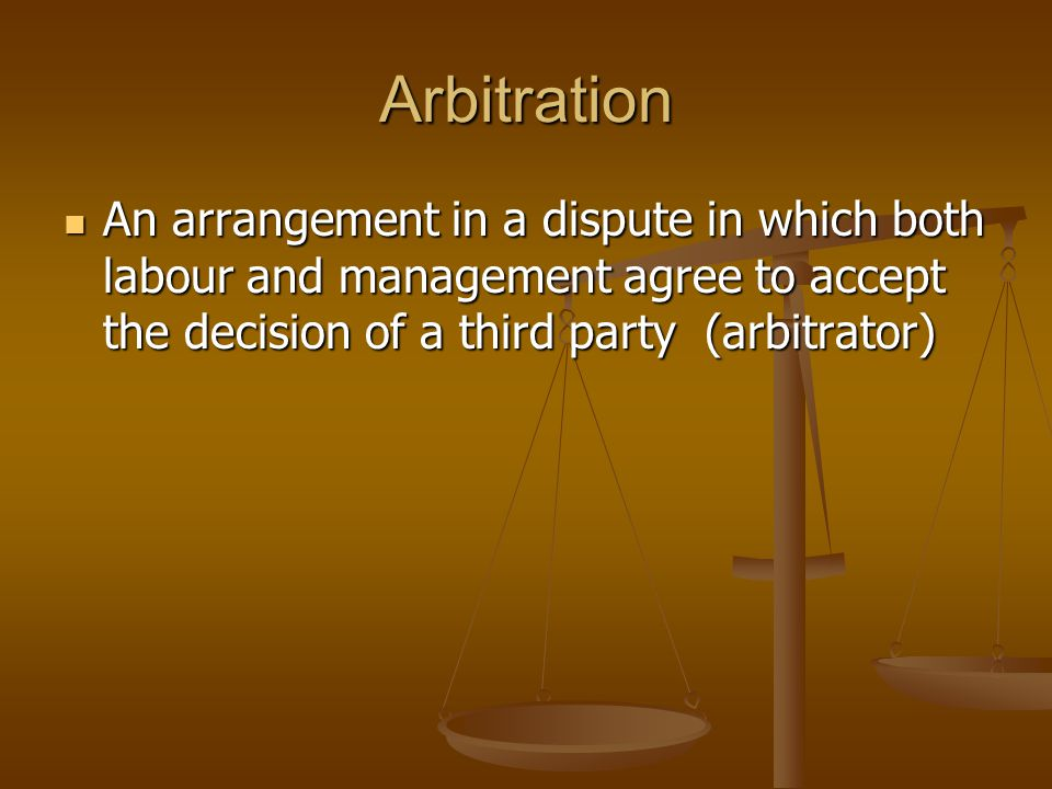 Arbitration An arrangement in a dispute in which both labour and management agree to accept the decision of a third party (arbitrator)