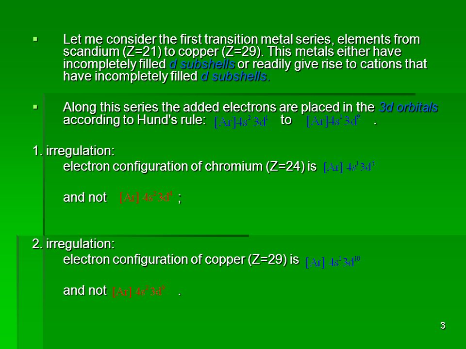 Let me consider the first transition metal series, elements from scandium (Z=21) to copper (Z=29). This metals either have incompletely filled d subshells or readily give rise to cations that have incompletely filled d subshells.