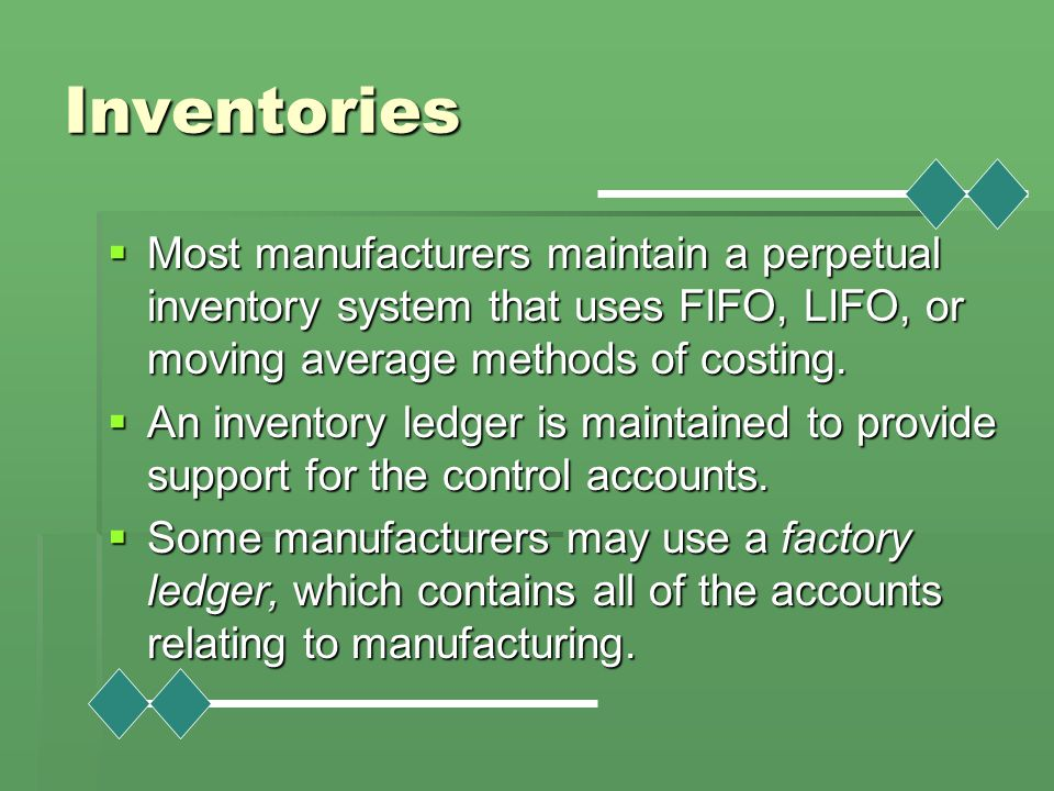 Inventories Most manufacturers maintain a perpetual inventory system that uses FIFO, LIFO, or moving average methods of costing.