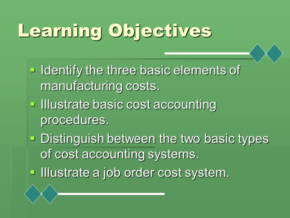 Learning Objectives Identify the three basic elements of manufacturing costs. Illustrate basic cost accounting procedures.