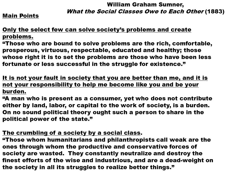 what does man owe society William graham sumner, what the social classes owe to each other (1883) main point 4: each person's main responsibility is to take care of himself mind his own business  every man and woman in society has one big duty.
