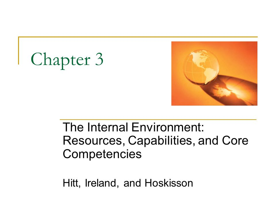 Chapter 3 The Internal Environment: Resources, Capabilities, and Core Competencies. Hitt, Ireland, and Hoskisson.