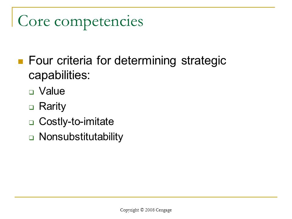 Core competencies Four criteria for determining strategic capabilities: Value. Rarity. Costly-to-imitate.