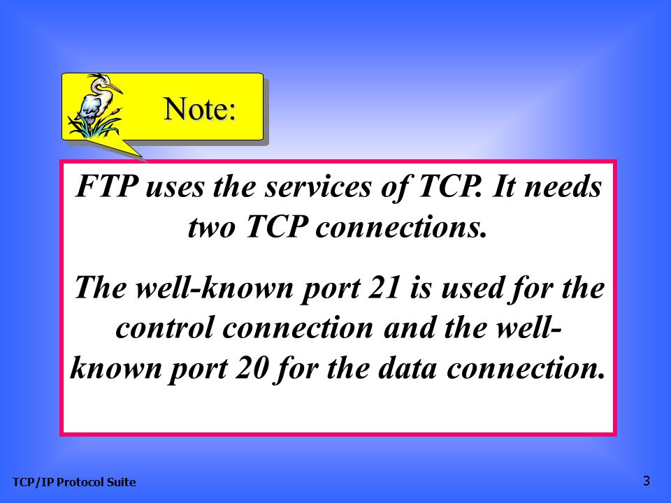 FTP uses the services of TCP. It needs two TCP connections.