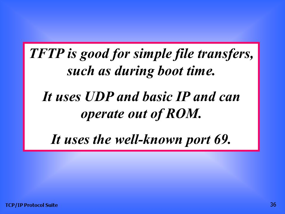 TFTP is good for simple file transfers, such as during boot time.