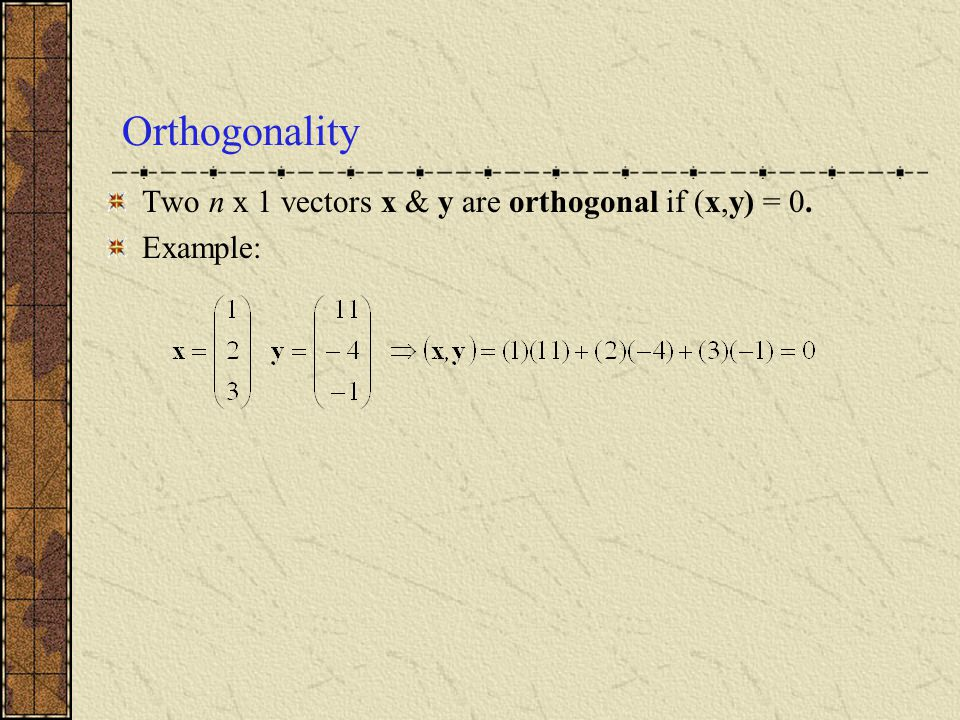 Orthogonality Two n x 1 vectors x & y are orthogonal if (x,y) = 0.