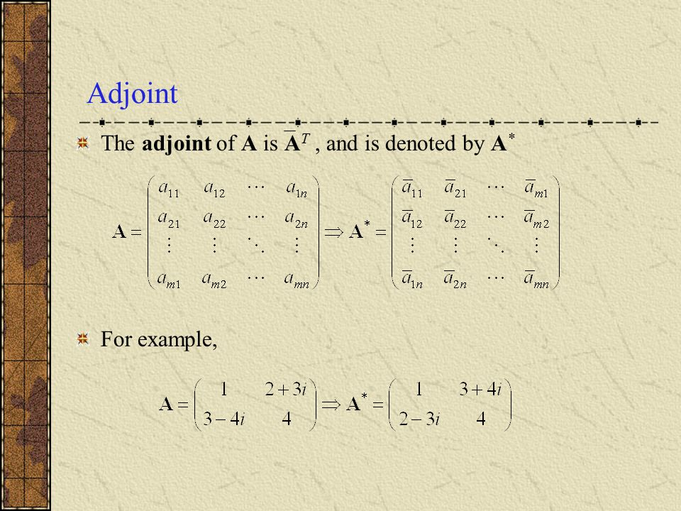 Adjoint The adjoint of A is AT , and is denoted by A* For example,