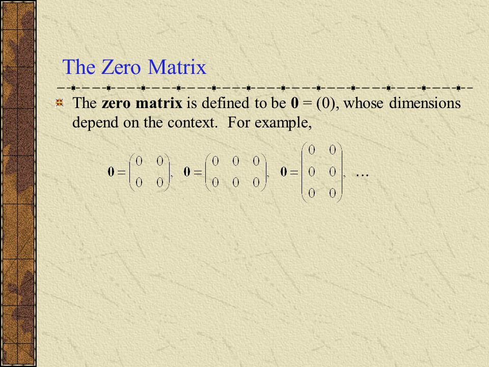 The Zero Matrix The zero matrix is defined to be 0 = (0), whose dimensions depend on the context.