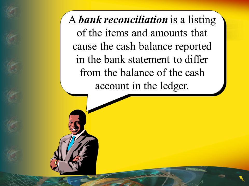 A bank reconciliation is a listing of the items and amounts that cause the cash balance reported in the bank statement to differ from the balance of the cash account in the ledger.