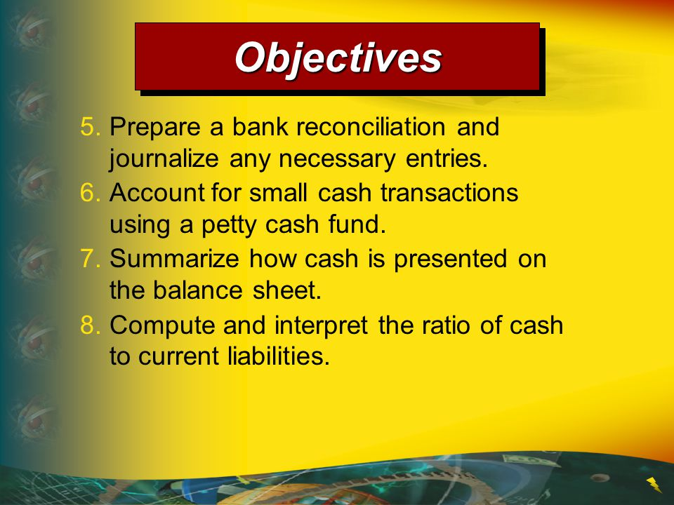 Objectives 5. Prepare a bank reconciliation and journalize any necessary entries. 6. Account for small cash transactions using a petty cash fund.