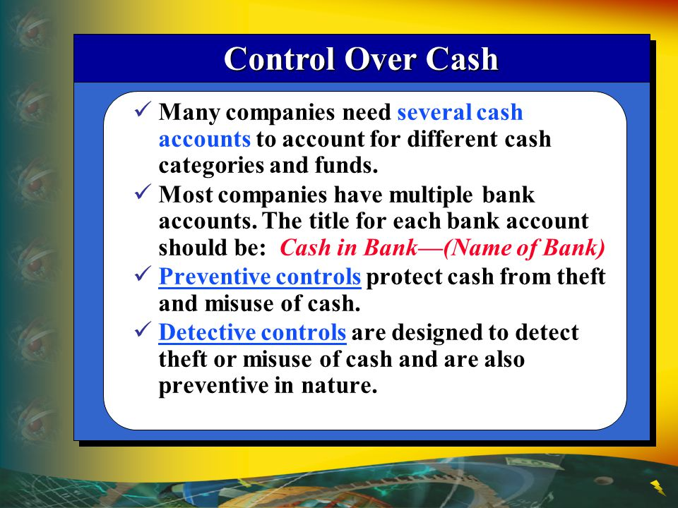 Control Over Cash Many companies need several cash accounts to account for different cash categories and funds.