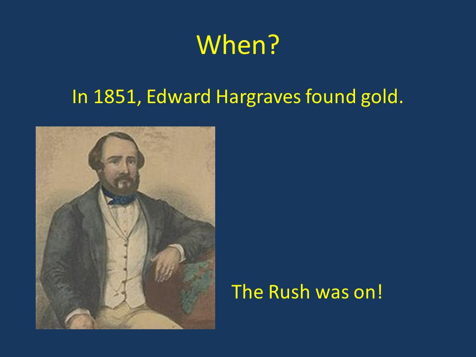 In 1851, Edward Hargraves found gold. The Rush was on!