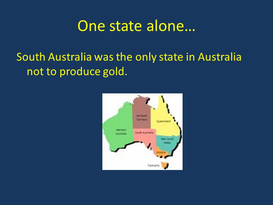 One state alone… South Australia was the only state in Australia not to produce gold.