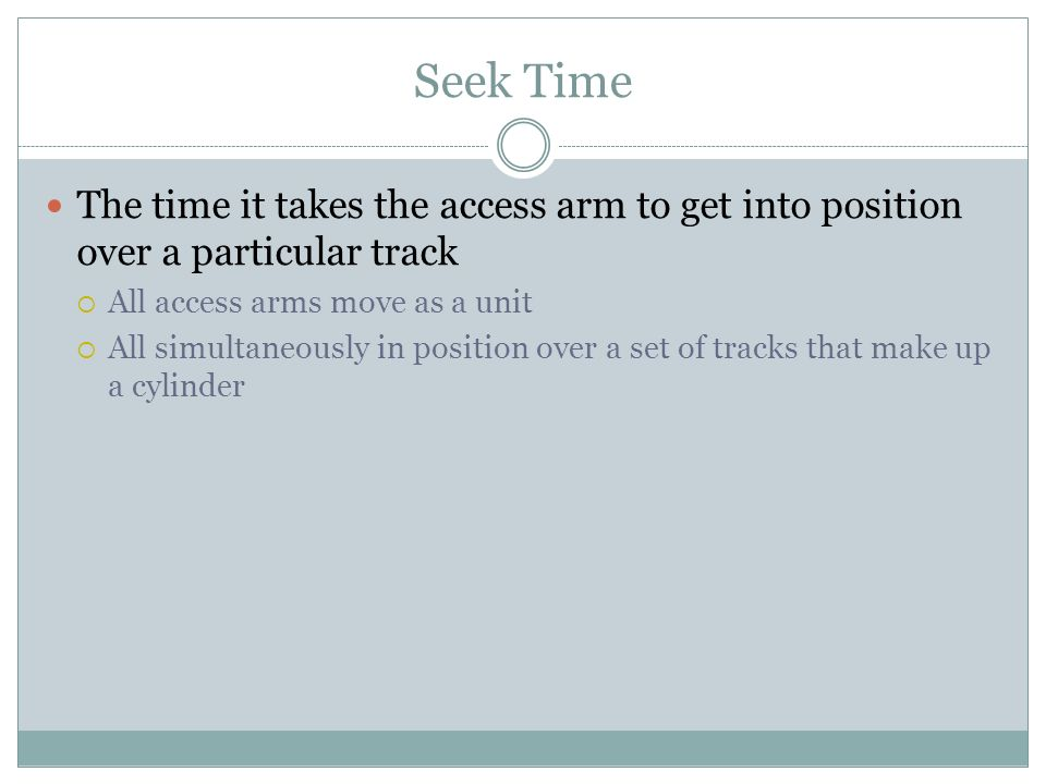 Seek Time The time it takes the access arm to get into position over a particular track. All access arms move as a unit.
