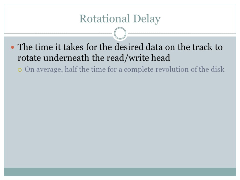 Rotational Delay The time it takes for the desired data on the track to rotate underneath the read/write head.