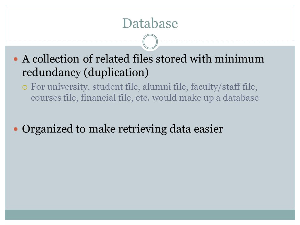 DatabaseA collection of related files stored with minimum redundancy (duplication)