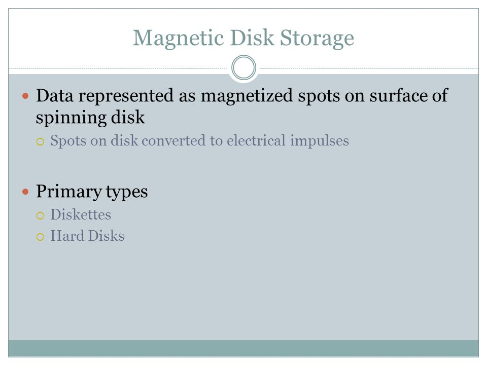 Magnetic Disk Storage Data represented as magnetized spots on surface of spinning disk. Spots on disk converted to electrical impulses.