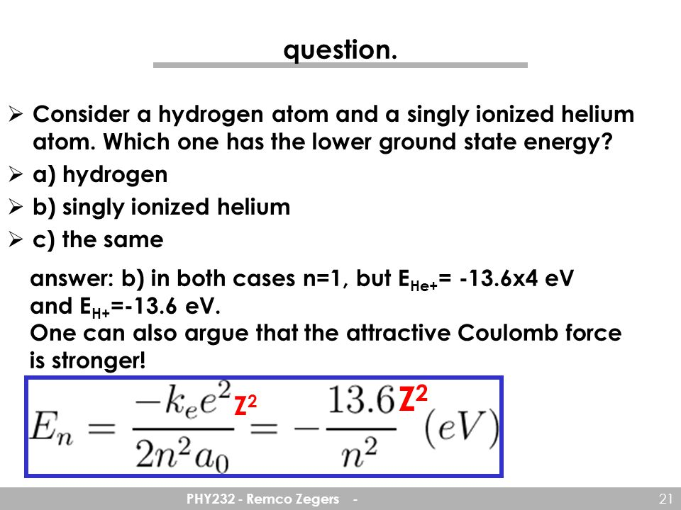 question. Consider a hydrogen atom and a singly ionized helium atom. Which one has the lower ground state energy