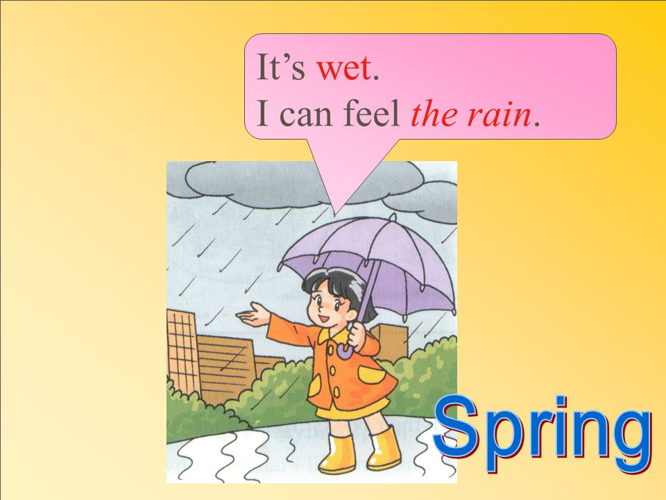 It's wet. I can feel the rain. Spring