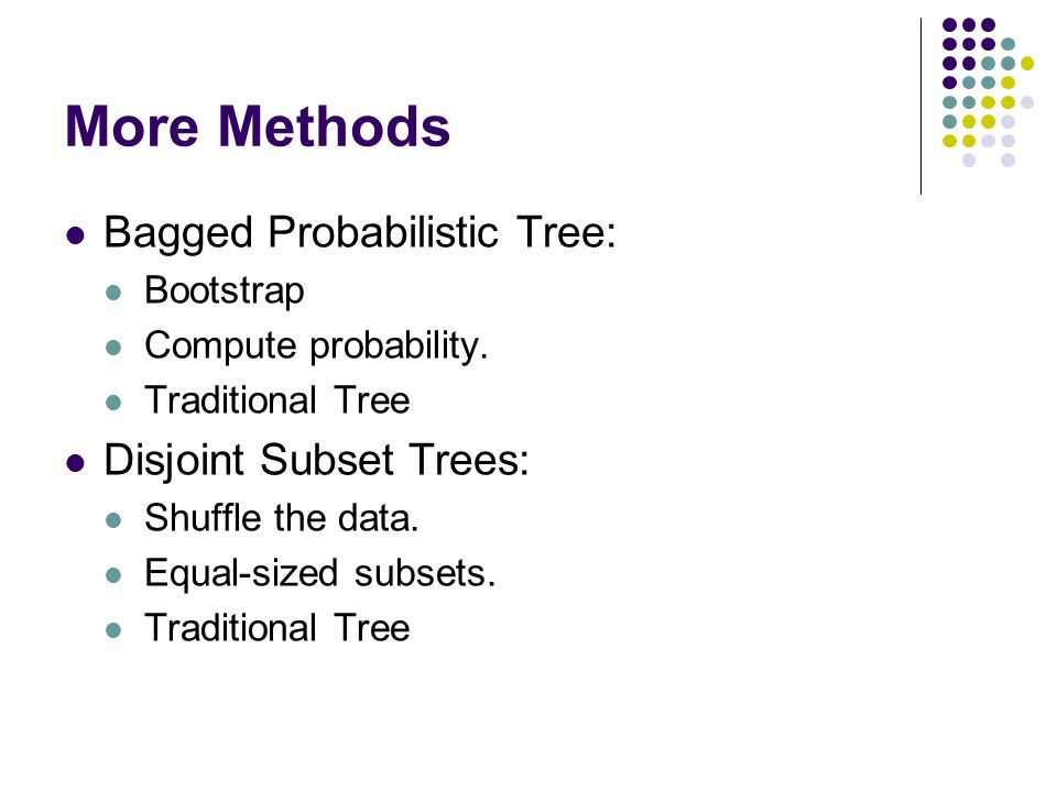 More Methods Bagged Probabilistic Tree: Disjoint Subset Trees: