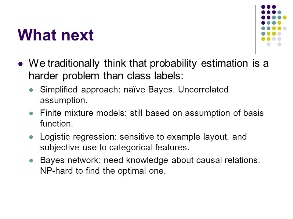 What nextWe traditionally think that probability estimation is a harder problem than class labels: