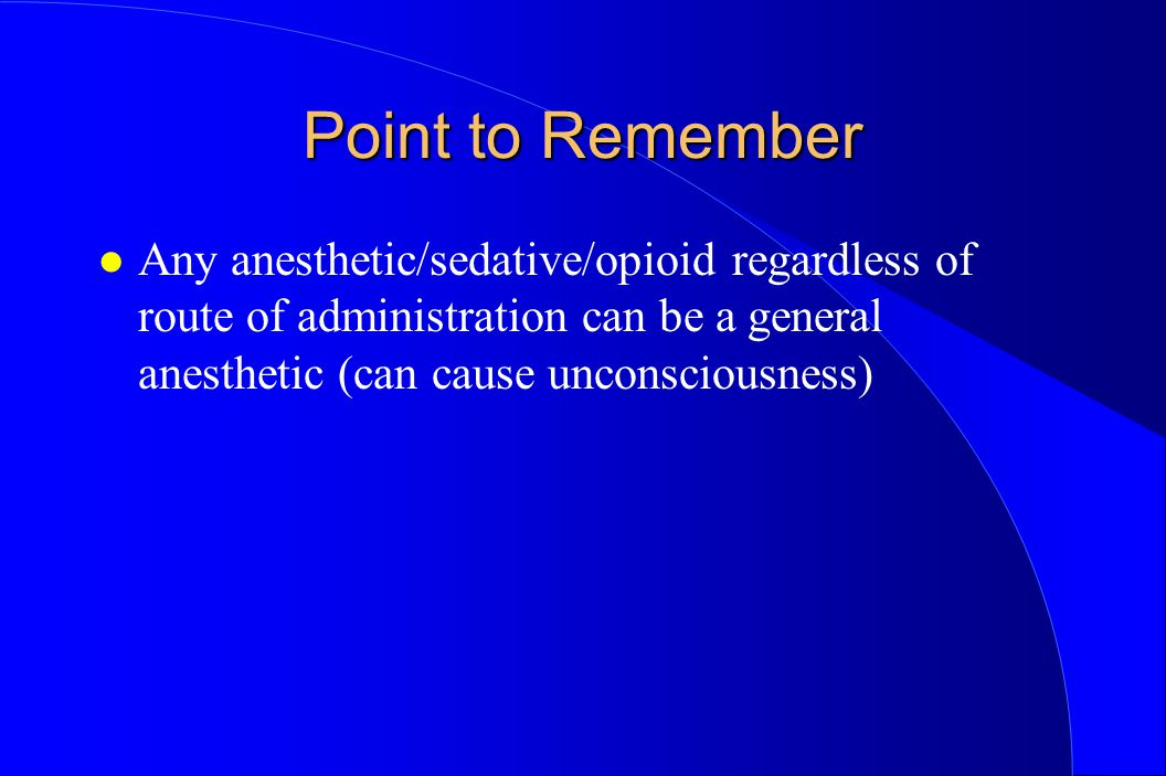 Point to Remember Any anesthetic/sedative/opioid regardless of route of administration can be a general anesthetic (can cause unconsciousness)