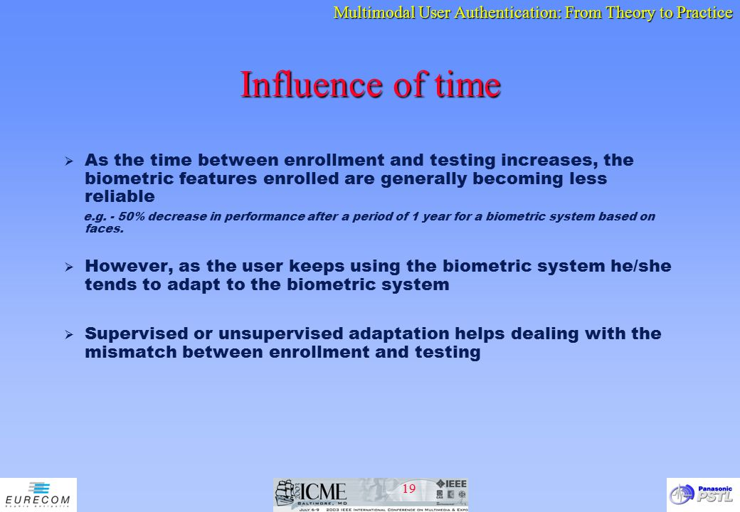 Influence of time As the time between enrollment and testing increases, the biometric features enrolled are generally becoming less reliable.
