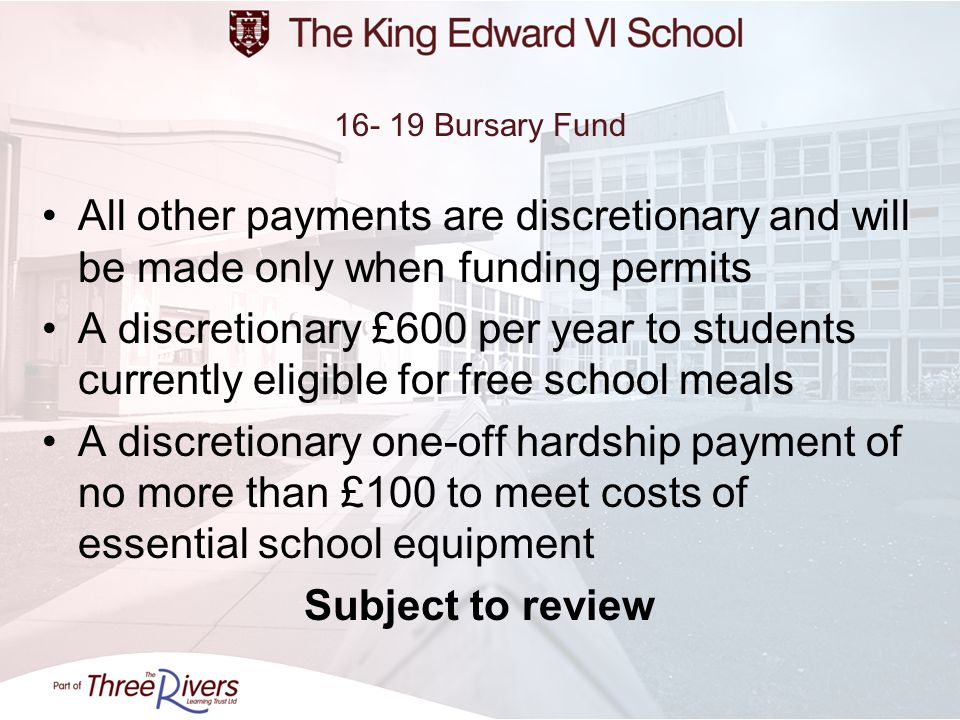 16- 19 Bursary FundAll other payments are discretionary and will be made only when funding permits.