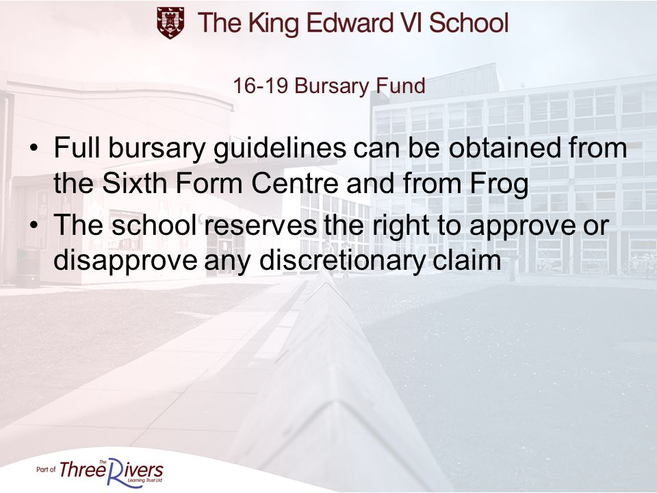 16-19 Bursary FundFull bursary guidelines can be obtained from the Sixth Form Centre and from Frog.